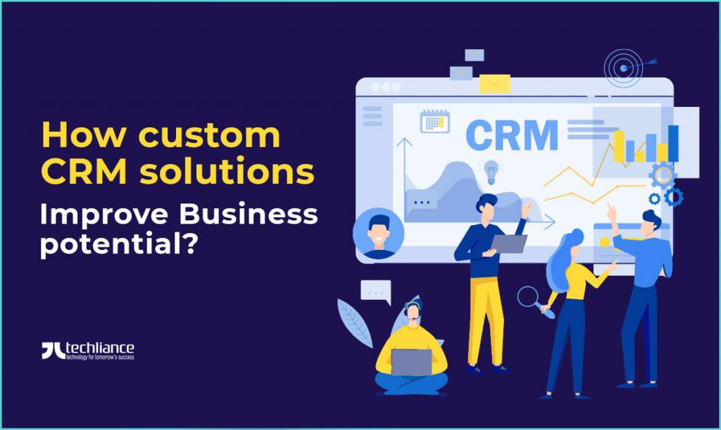 How custom CRM solutions improve Business potential